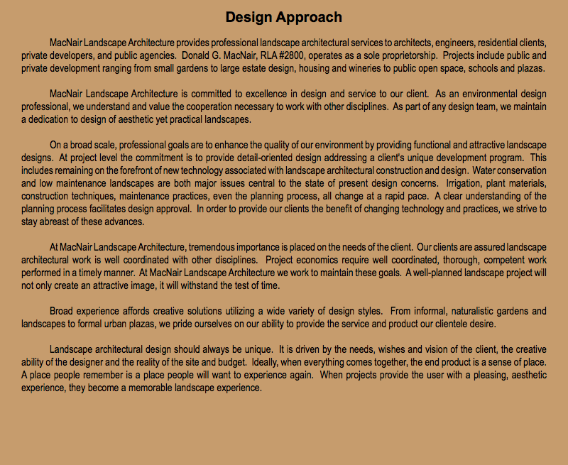 Design Approach MacNair Landscape Architecture provides professional landscape architectural services to architects, engineers, residential clients, private developers, and public agencies. Donald G. MacNair, RLA #2800, operates as a sole proprietorship. Projects include public and private development ranging from small gardens to large estate design, housing and wineries to public open space, schools and plazas. MacNair Landscape Architecture is committed to excellence in design and service to our client. As an environmental design professional, we understand and value the cooperation necessary to work with other disciplines. As part of any design team, we maintain a dedication to design of aesthetic yet practical landscapes. On a broad scale, professional goals are to enhance the quality of our environment by providing functional and attractive landscape designs. At project level the commitment is to provide detail-oriented design addressing a client's unique development program. This includes remaining on the forefront of new technology associated with landscape architectural construction and design. Water conservation and low maintenance landscapes are both major issues central to the state of present design concerns. Irrigation, plant materials, construction techniques, maintenance practices, even the planning process, all change at a rapid pace. A clear understanding of the planning process facilitates design approval. In order to provide our clients the benefit of changing technology and practices, we strive to stay abreast of these advances. At MacNair Landscape Architecture, tremendous importance is placed on the needs of the client. Our clients are assured landscape architectural work is well coordinated with other disciplines. Project economics require well coordinated, thorough, competent work performed in a timely manner. At MacNair Landscape Architecture we work to maintain these goals. A well-planned landscape project will not only create an attractive image, it will withstand the test of time. Broad experience affords creative solutions utilizing a wide variety of design styles. From informal, naturalistic gardens and landscapes to formal urban plazas, we pride ourselves on our ability to provide the service and product our clientele desire. Landscape architectural design should always be unique. It is driven by the needs, wishes and vision of the client, the creative ability of the designer and the reality of the site and budget. Ideally, when everything comes together, the end product is a sense of place. A place people remember is a place people will want to experience again. When projects provide the user with a pleasing, aesthetic experience, they become a memorable landscape experience.